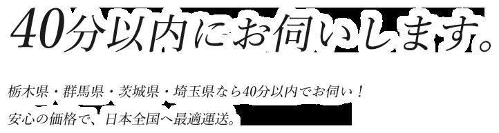 40分以内にお伺いします。栃木県・群馬県・茨城県・埼玉県なら40分以内でお伺い!<br>安心の価格で、日本全国へ最適運送。
